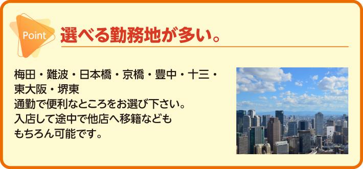 選べる勤務地が多い。梅田・難波・日本橋・京橋・豊中・十三・東大阪・堺東 通勤で便利なところをお選び下さい。入店して途中で他店へ移籍などももちろん可能です。