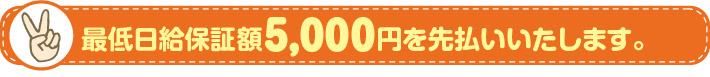 最低日給保証額5,000円を先払いいたします。
